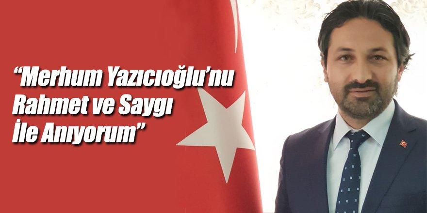 """""""Merhum Yazıcıoğlu'nu Rahmet ve Saygı İle Anıyorum"""""""