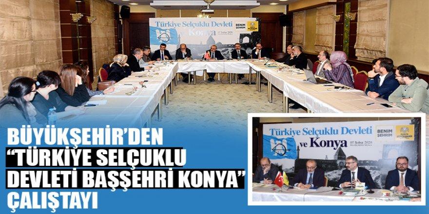 """Büyükşehir'den """"Türkiye Selçuklu Devleti Başşehri Konya"""" Çalıştayı"""