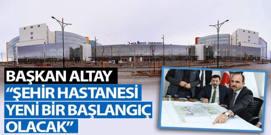 """Başkan Altay: """"Şehir Hastanesi Yeni Bir Başlangıç Olacak"""""""