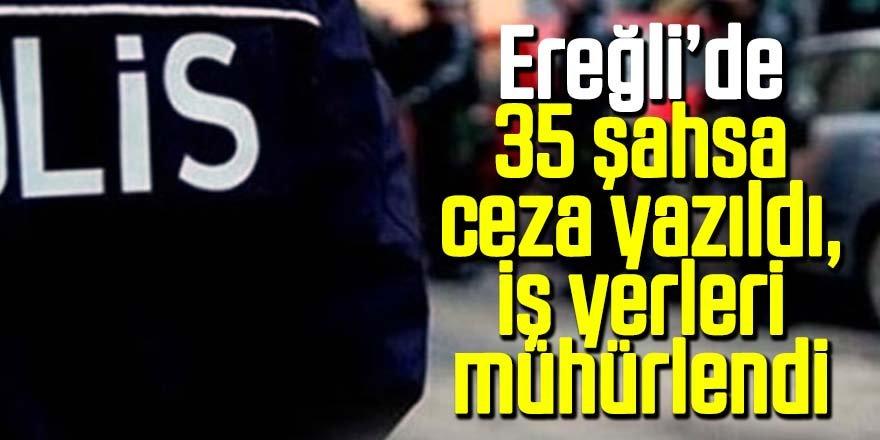 Ereğli'de uyarılara uymayan 35 şahsa ceza ve iş yerleri mühürlendi.