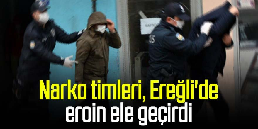 Narko timleri, Ereğli'de eroin ele geçirdi