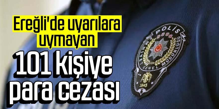 Ereğli'de uyarılara uymayan 101 kişiye para cezası