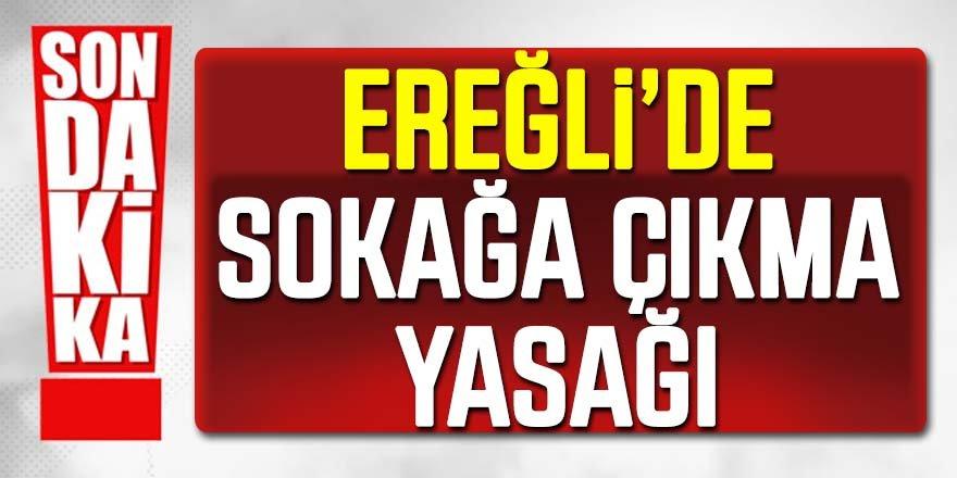 SON DAKİKA: Ereğli'de Sokağa Çıkma Yasağı