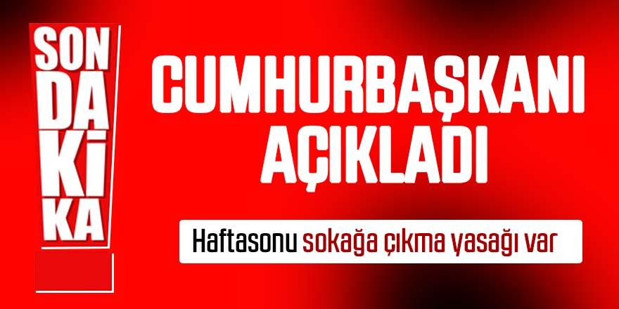 Cumhurbaşkanı Recep Tayyip Erdoğan açıkladı: Hafta sonu sokağa çıkma yasağı!