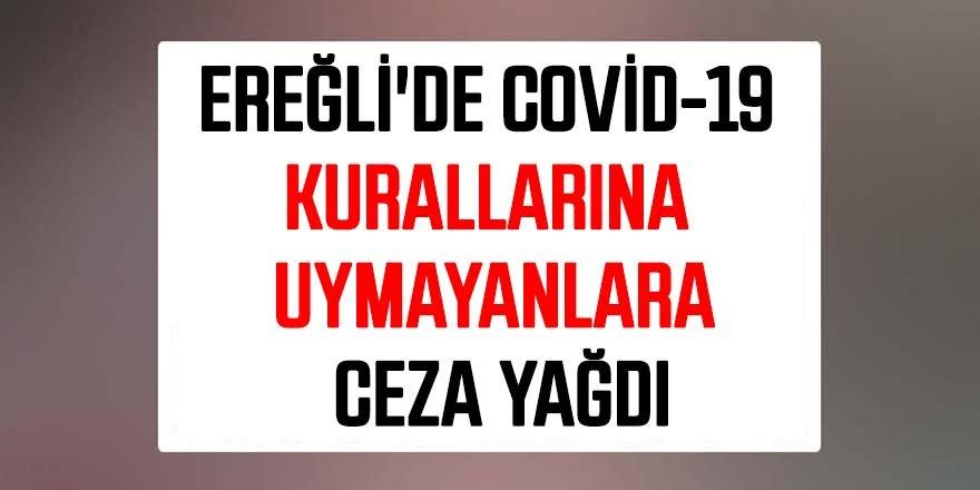 EREĞLİ'DE COVİD-19 KURALLARINA UYMAYANLARA CEZA YAĞDI