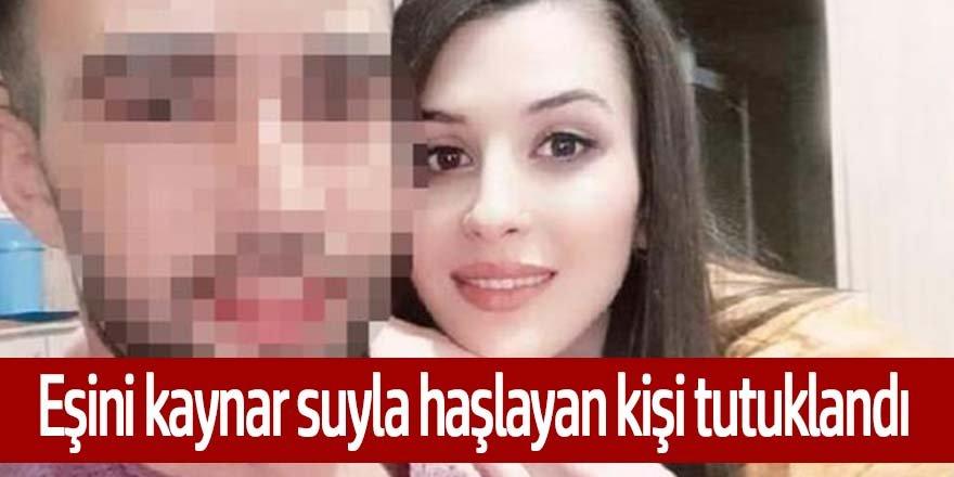 Eşinin kaynar suyla haşlayan koca tutuklandı