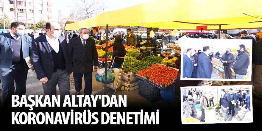 Başkan Altay'dan Koronavirüs Denetimi