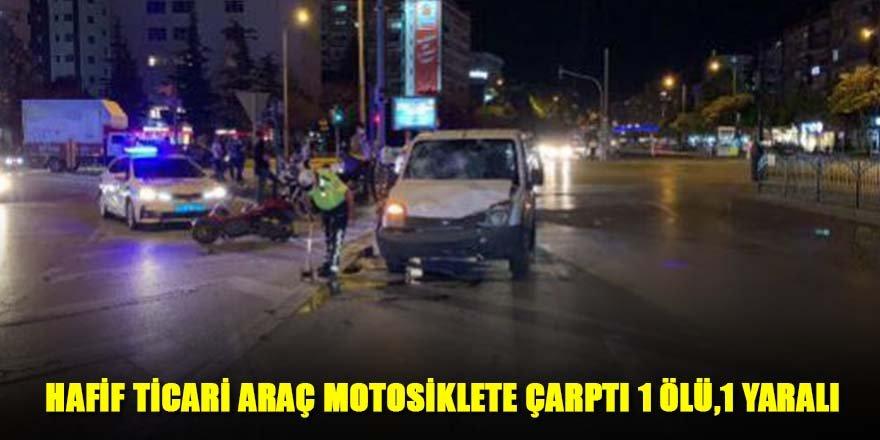 HAFİF TİCARİ ARAÇ MOTOSİKLETE ÇARPTI 1 ÖLÜ,1 YARALI