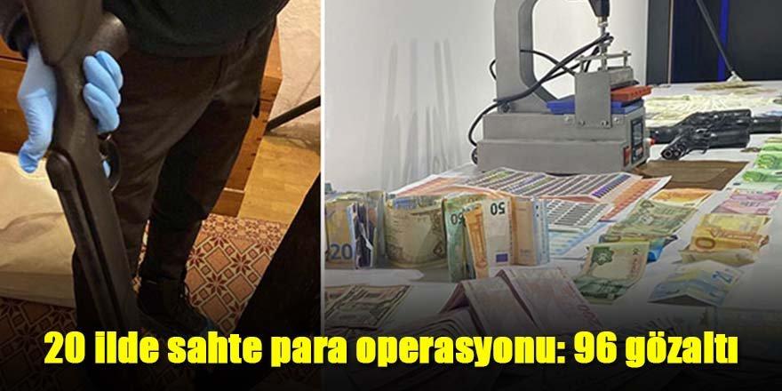 20 ilde sahte para operasyonu: 96 gözaltı