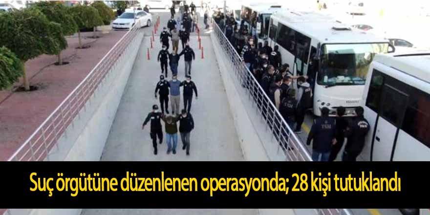 Suç örgütüne düzenlenen operasyonda gözaltına alınan 33 zanlıdan 28'i tutuklandı