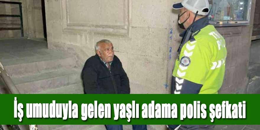 İş umuduyla gelen yaşlı adama polis yardım eli uzattı