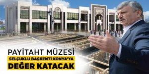 Payitaht Müzesi Selçuklu Başkenti Konya'ya Değer Katacak