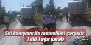 Süt kamyonu ile motosiklet çarpıştı; 1 ölü 1 ağır yaralı