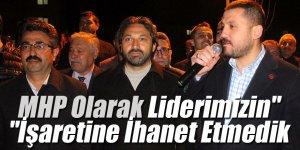 """""""MHP Olarak Liderimizin İşaretine İhanet Etmedik"""""""