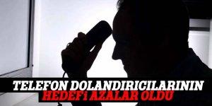 TELEFON DOLANDIRICILARININ HEDEFİ AZALAR OLDU