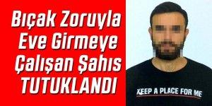 Bıçak zoruyla eve girmeye çalışan şahıs tutuklandı