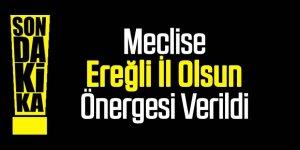 """EREĞLİ İL OLSUN"" TEKLİFİ MECLİSTE"