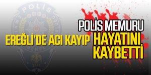 Ereğli'de polis memuru hayatını kaybetti